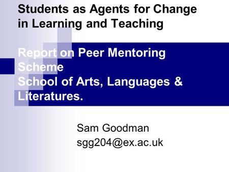 Students as Agents for Change in Learning and Teaching Report on Peer Mentoring Scheme School of Arts, Languages & Literatures. Sam Goodman
