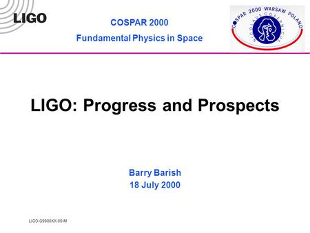 LIGO-G9900XX-00-M LIGO: Progress and Prospects Barry Barish 18 July 2000 COSPAR 2000 Fundamental Physics in Space.