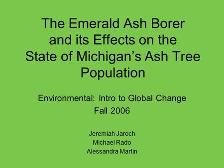 The Emerald Ash Borer and its Effects on the State of Michigan's Ash Tree Population Environmental: Intro to Global Change Fall 2006 Jeremiah Jaroch Michael.