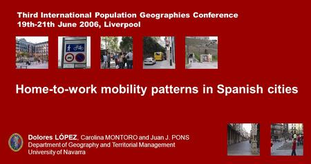 Home-to-work mobility patterns in Spanish cities Third International Population Geographies Conference 19th-21th June 2006, Liverpool Dolores LÓPEZ, Carolina.