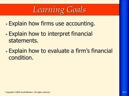 Copyright © 2004 South-Western. All rights reserved.15–1 Learning Goals Explain how firms use accounting. Explain how to interpret financial statements.