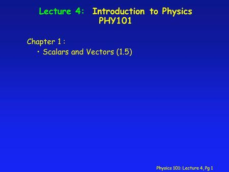 Physics 101: Lecture 4, Pg 1 Lecture 4: Introduction to Physics PHY101 Chapter 1 : Scalars and Vectors (1.5)