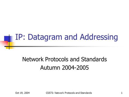 Oct 19, 2004CS573: Network Protocols and Standards1 IP: Datagram and Addressing Network Protocols and Standards Autumn 2004-2005.