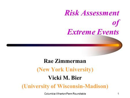 Columbia-Wharton/Penn Roundtable1 Risk Assessment of Extreme Events Rae Zimmerman (New York University) Vicki M. Bier (University of Wisconsin-Madison)