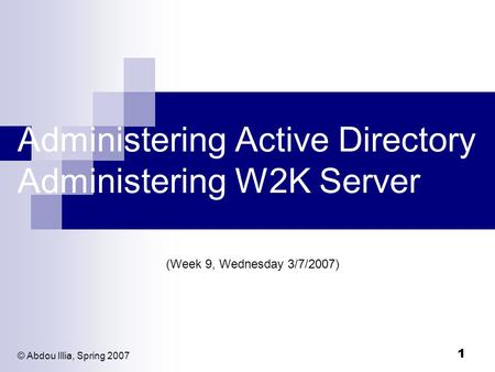 1 Administering Active Directory Administering W2K Server (Week 9, Wednesday 3/7/2007) © Abdou Illia, Spring 2007.