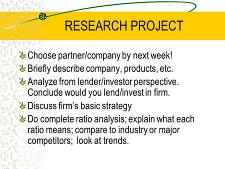 RESEARCH PROJECT Choose partner/company by next week! Briefly describe company, products, etc. Analyze from lender/investor perspective. Conclude would.
