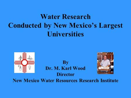 Water Research Conducted by New Mexico's Largest Universities By Dr. M. Karl Wood Director New Mexico Water Resources Research Institute.