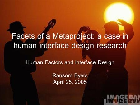 Facets of a Metaproject: a case in human interface design research Human Factors and Interface Design Ransom Byers April 25, 2005.