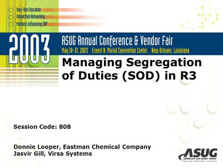 Managing Segregation of Duties (SOD) in R3 Session Code: 808 Donnie Looper, Eastman Chemical Company Jasvir Gill, Virsa Systems.
