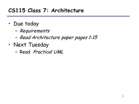 1 CS115 Class 7: Architecture Due today –Requirements –Read Architecture paper pages 1-15 Next Tuesday –Read Practical UML.