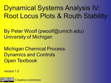 Dynamical Systems Analysis IV: Root Locus Plots & Routh Stability By Peter Woolf University of Michigan Michigan Chemical Process Dynamics.