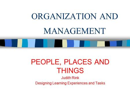 ORGANIZATION AND MANAGEMENT PEOPLE, PLACES AND THINGS Judith Rink Designing Learning Experiences and Tasks.