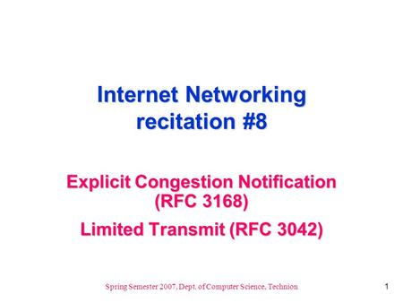 1 Spring Semester 2007, Dept. of Computer Science, Technion Internet Networking recitation #8 Explicit Congestion Notification (RFC 3168) Limited Transmit.
