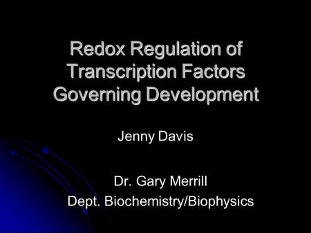 Redox Regulation of Transcription Factors Governing Development Redox Regulation of Transcription Factors Governing Development Jenny Davis Dr. Gary Merrill.