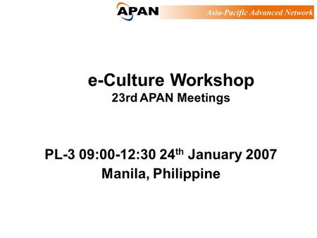 E-Culture Workshop 23rd APAN Meetings PL-3 09:00-12:30 24 th January 2007 Manila, Philippine.
