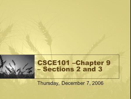 CSCE101 –Chapter 9 – Sections 2 and 3 Thursday, December 7, 2006.