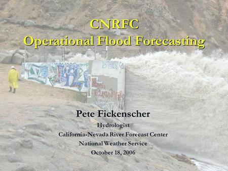 CNRFC Operational Flood Forecasting Pete Fickenscher Hydrologist California-Nevada River Forecast Center National Weather Service October 18, 2006.