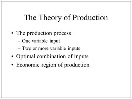 The Theory of Production The production process –One variable input –Two or more variable inputs Optimal combination of inputs Economic region of production.