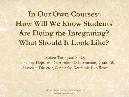 Roben Torosyan, Fairfield University www.fairfield.edu/cae In Our Own Courses: How Will We Know Students Are Doing the Integrating? What Should It Look.