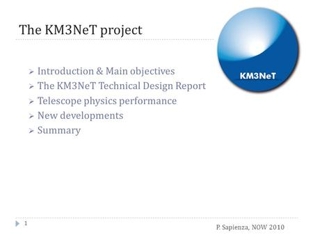 P. Sapienza, NOW 2010 The KM3NeT project  Introduction & Main objectives  The KM3NeT Technical Design Report  Telescope physics performance  New developments.