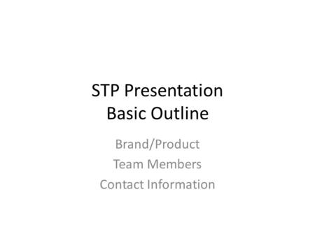 STP Presentation Basic Outline Brand/Product Team Members Contact Information.
