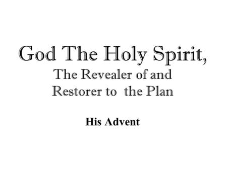 God The Holy Spirit, The Revealer of and Restorer to the Plan His Advent.