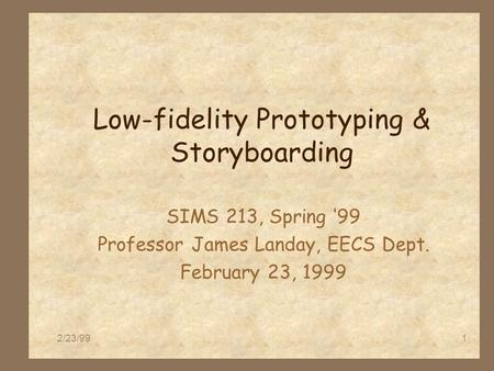 2/23/991 Low-fidelity Prototyping & Storyboarding SIMS 213, Spring '99 Professor James Landay, EECS Dept. February 23, 1999.
