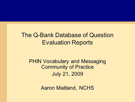 The Q-Bank Database of Question Evaluation Reports PHIN Vocabulary and Messaging Community of Practice July 21, 2009 Aaron Maitland, NCHS.