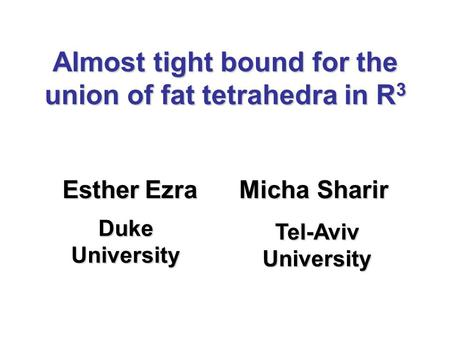 Almost tight bound for the union of fat tetrahedra in R 3 Esther Ezra Micha Sharir Duke University Tel-Aviv University.