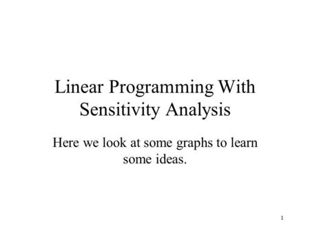 1 Linear Programming With Sensitivity Analysis Here we look at some graphs to learn some ideas.