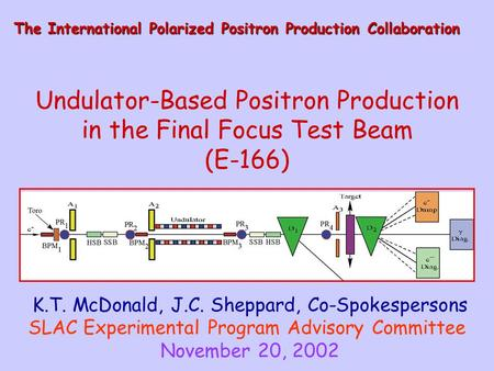 Undulator-Based Positron Production in the Final Focus Test Beam (E-166) K.T. McDonald, J.C. Sheppard, Co-Spokespersons SLAC Experimental Program Advisory.