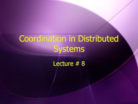 Coordination in Distributed Systems Lecture # 8. Coordination Anecdotes  Decentralized, no coordination  Aloha ~ 18%  Some coordinating Master  Slotted.