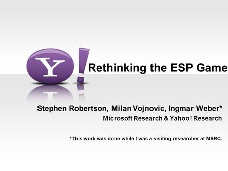 Rethinking the ESP Game Stephen Robertson, Milan Vojnovic, Ingmar Weber* Microsoft Research & Yahoo! Research *This work was done while I was a visiting.