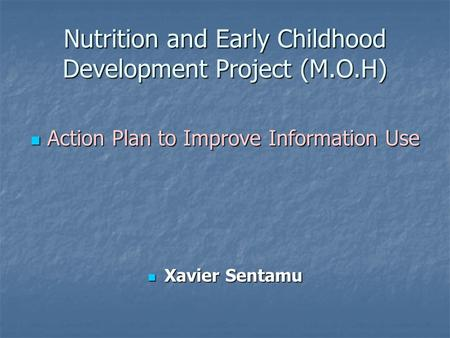 Nutrition and Early Childhood Development Project (M.O.H) Action Plan to Improve Information Use Action Plan to Improve Information Use Xavier Sentamu.