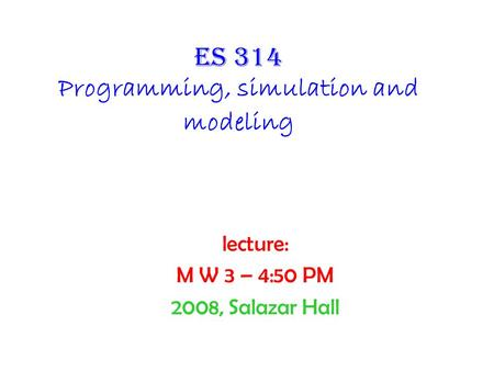 Es 314 Programming, simulation and modeling lecture: M W 3 – 4:50 PM 2008, Salazar Hall.