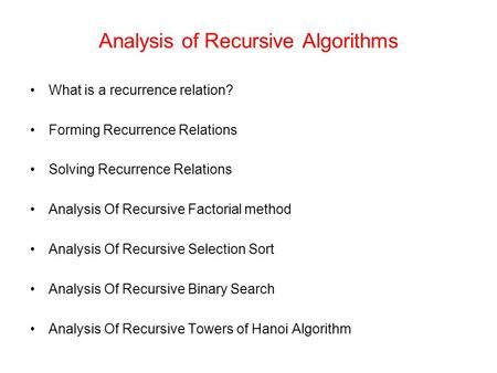 Analysis of Recursive Algorithms What is a recurrence relation? Forming Recurrence Relations Solving Recurrence Relations Analysis Of Recursive Factorial.
