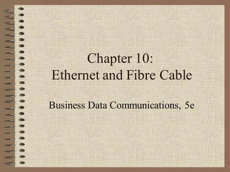 Chapter 10: Ethernet and Fibre Cable Business Data Communications, 5e.