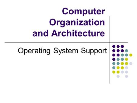 Computer Organization and Architecture Operating System Support.