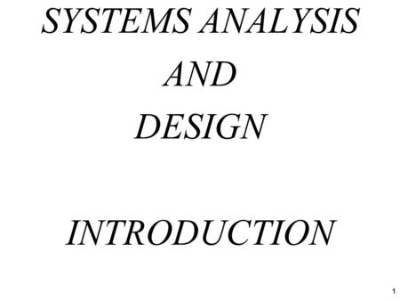 SYSTEMS ANALYSIS AND DESIGN INTRODUCTION 1. Systems Analysis and Design is the process people use to create (automated) information systems Systems Analysis.