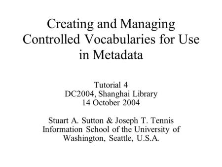 Creating and Managing Controlled Vocabularies for Use in Metadata Tutorial 4 DC2004, Shanghai Library 14 October 2004 Stuart A. Sutton & Joseph T. Tennis.