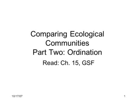 10/17/071 Read: Ch. 15, GSF Comparing Ecological Communities Part Two: Ordination.