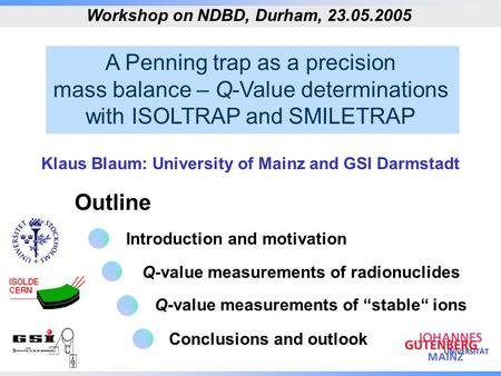 A Penning trap as a precision mass balance – Q-Value determinations with ISOLTRAP and SMILETRAP Outline Workshop on NDBD, Durham, 23.05.2005 Klaus Blaum: