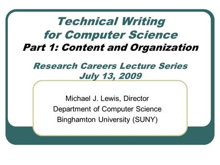Technical Writing for Computer Science Part 1: Content and Organization Research Careers Lecture Series July 13, 2009 Michael J. Lewis, Director Department.