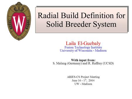 Radial Build Definition for Solid Breeder System Laila El-Guebaly Fusion Technology Institute University of Wisconsin - Madison With input from: S. Malang.