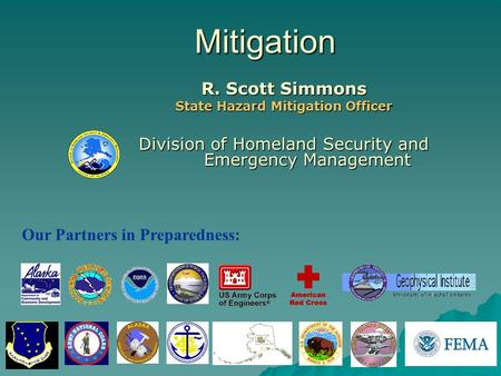Mitigation R. Scott Simmons State Hazard Mitigation Officer Division of Homeland Security and Emergency Management Our Partners in Preparedness: