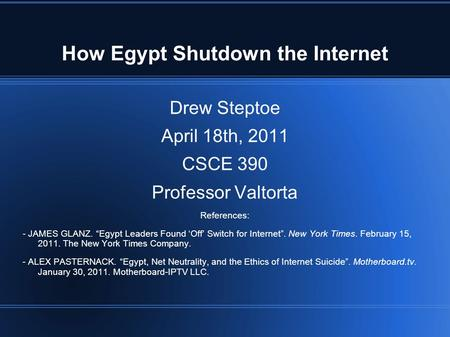 "How Egypt Shutdown the Internet Drew Steptoe April 18th, 2011 CSCE 390 Professor Valtorta References: - JAMES GLANZ. ""Egypt Leaders Found 'Off' Switch."