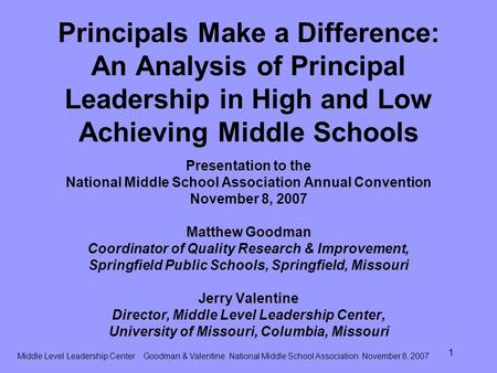 Middle Level Leadership Center Goodman & Valentine National Middle School Association November 8, 2007 1 Principals Make a Difference: An Analysis of Principal.