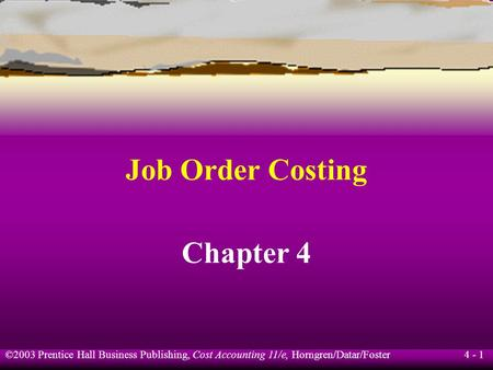 ©2003 Prentice Hall Business Publishing, Cost Accounting 11/e, Horngren/Datar/Foster 4 - 1 Job Order Costing Chapter 4.