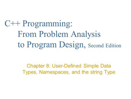 C++ Programming: From Problem Analysis to Program Design, Second Edition Chapter 8: User-Defined Simple Data Types, Namespaces, and the string Type.