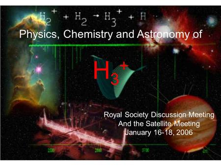 Physics, Chemistry and Astronomy of H 3 + Royal Society Discussion Meeting And the Satellite Meeting January 16-18, 2006.